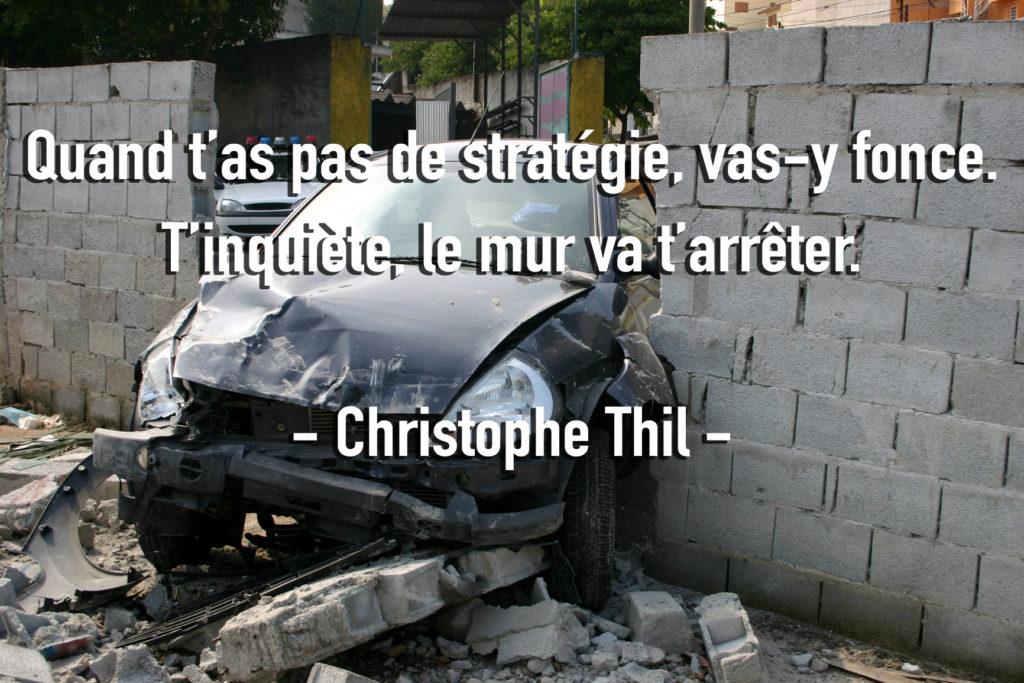 Si t'as pas de stratégie, vas-y fonce, le mur va t'arrêter